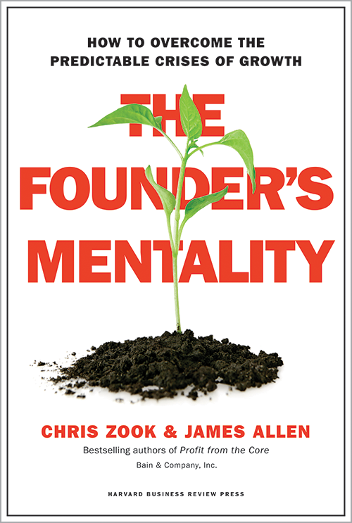 The Founder's Mentality: How to Overcome the Predictable Crises of Growth by Chris Zook & James Allen