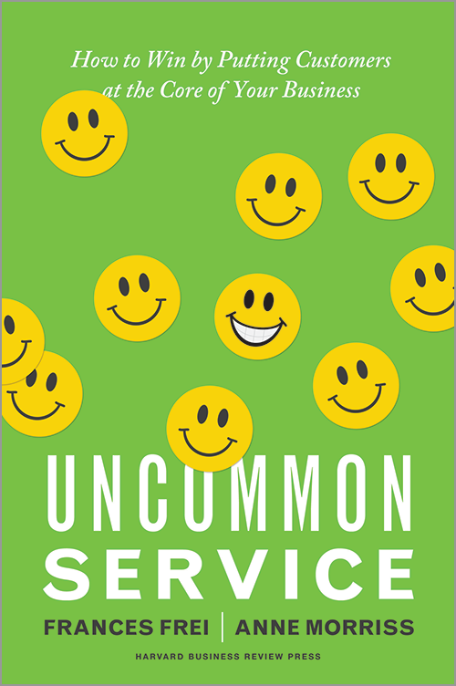 Uncommon Service: How to Win by Putting Customers at the Core of Your Business by Frances Frei and Anne Morriss